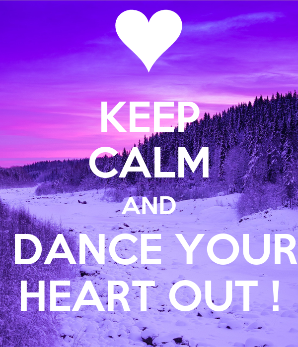 KEEP CALM AND  DANCE YOUR HEART OUT !