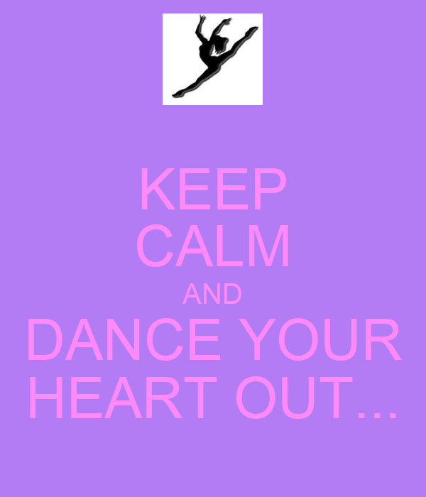 KEEP CALM AND DANCE YOUR HEART OUT...