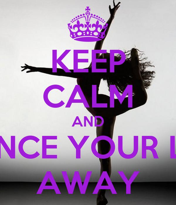 KEEP CALM AND DANCE YOUR LIFE AWAY