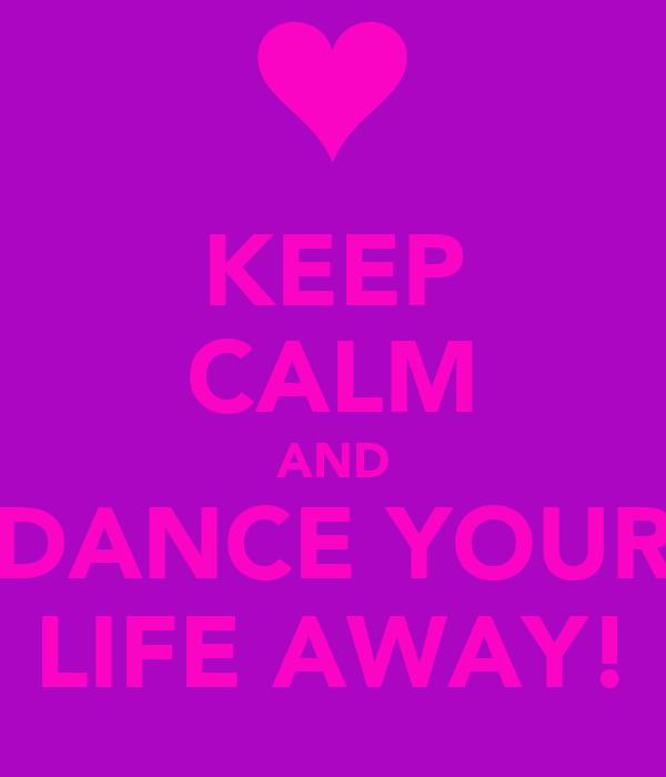 KEEP CALM AND DANCE YOUR LIFE AWAY!