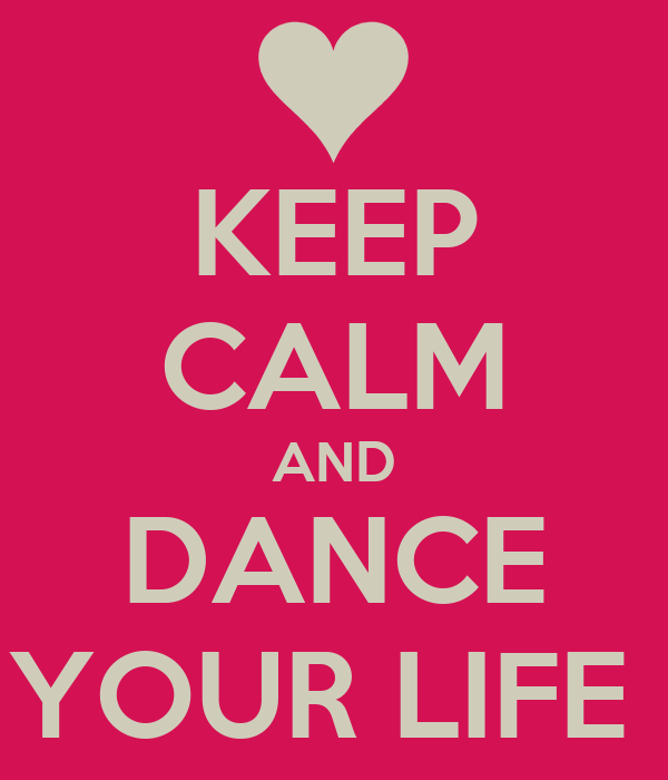 KEEP CALM AND DANCE YOUR LIFE