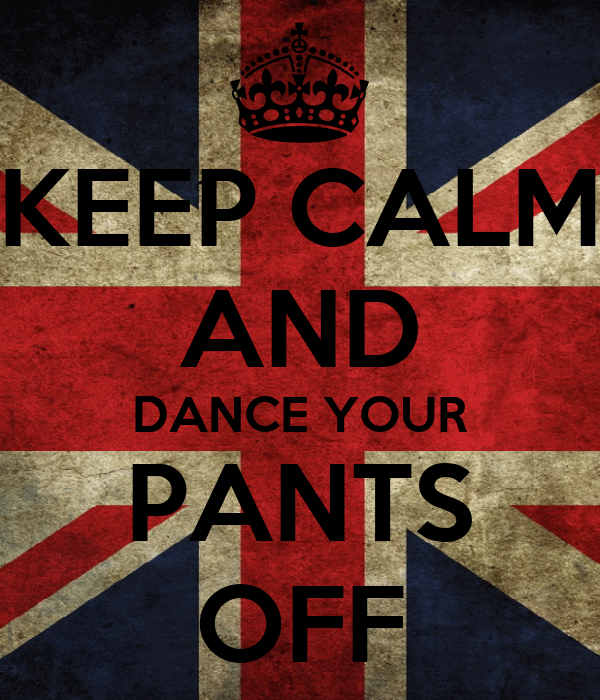 KEEP CALM AND DANCE YOUR PANTS OFF