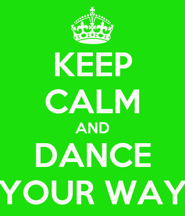 KEEP CALM AND DANCE YOUR WAY