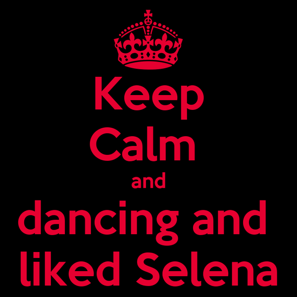 Keep Calm  and dancing and  liked Selena
