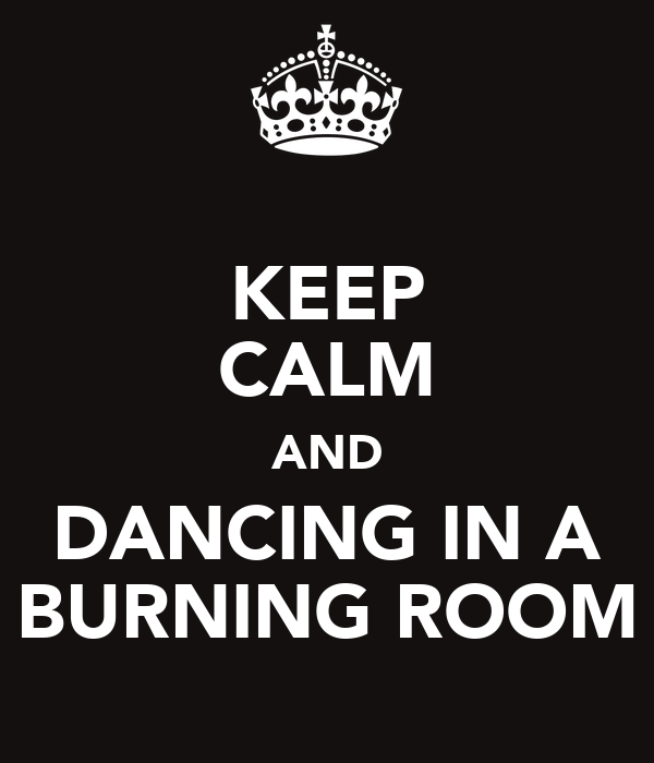 KEEP CALM AND DANCING IN A BURNING ROOM