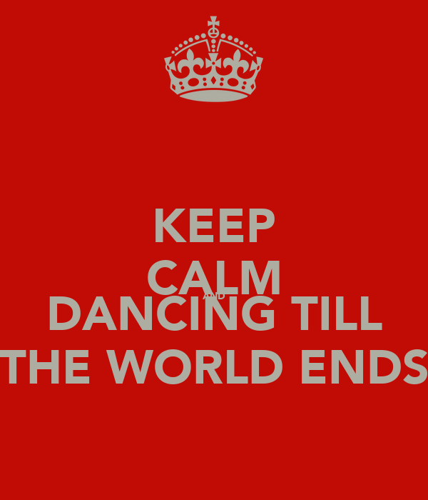 KEEP CALM AND DANCING TILL THE WORLD ENDS