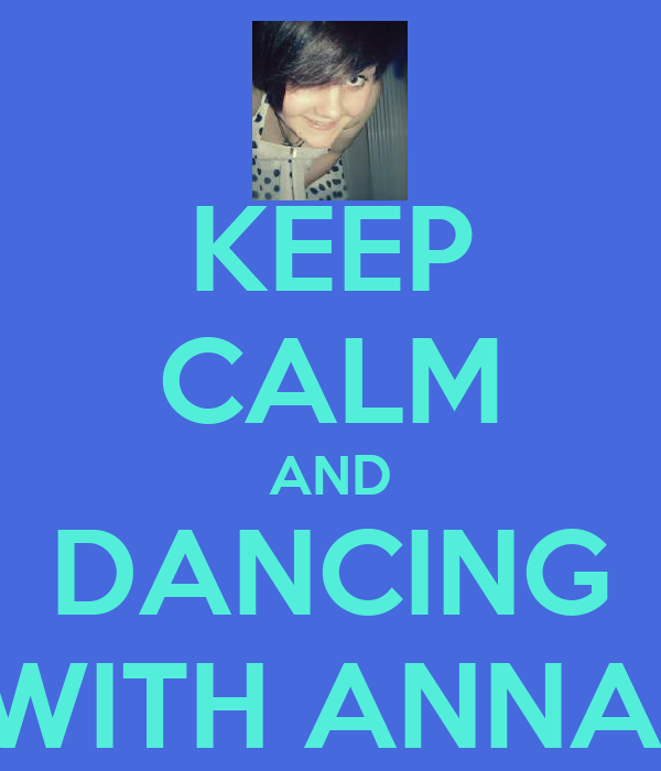 KEEP CALM AND DANCING WITH ANNA!