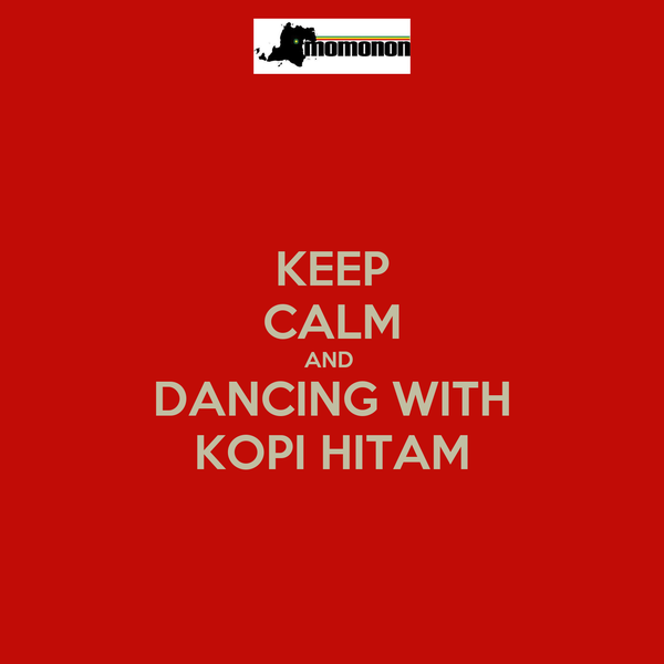 KEEP CALM AND  DANCING WITH KOPI HITAM