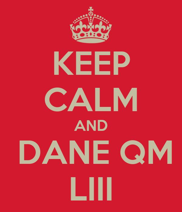 KEEP CALM AND   DANE QM  LIII