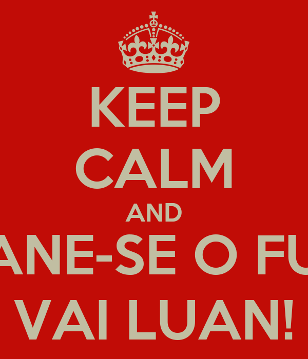 KEEP CALM AND DANE-SE O FUT, VAI LUAN!