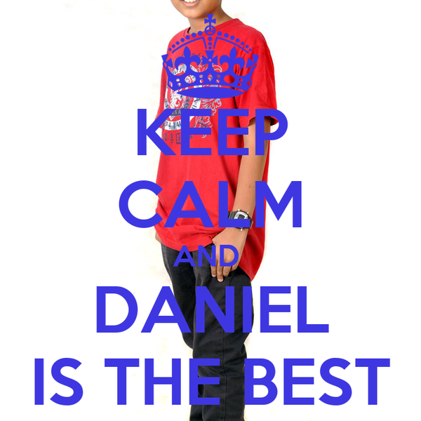 KEEP CALM AND  DANIEL IS THE BEST
