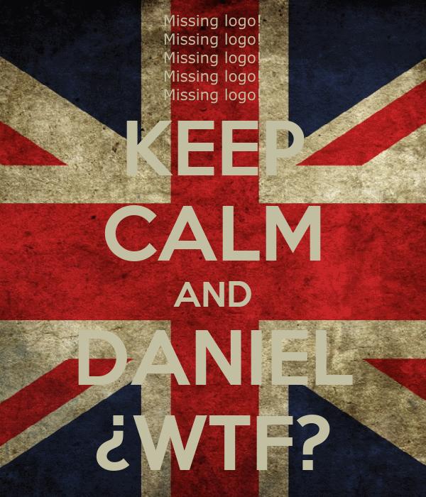 KEEP CALM AND DANIEL ¿WTF?