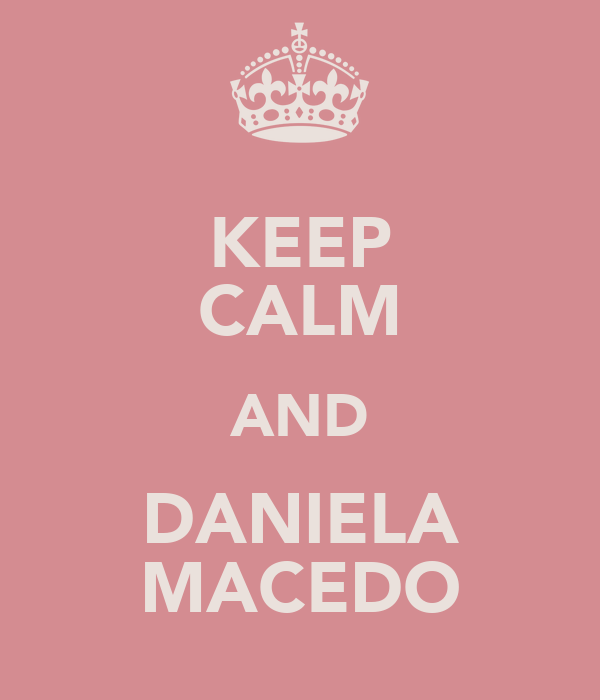 KEEP CALM AND DANIELA MACEDO