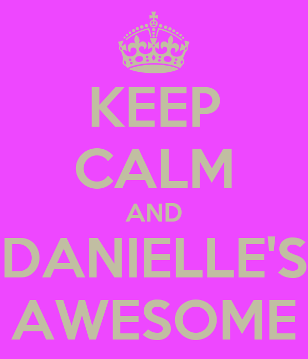 KEEP CALM AND DANIELLE'S AWESOME