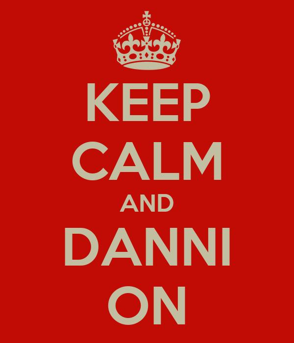 KEEP CALM AND DANNI ON