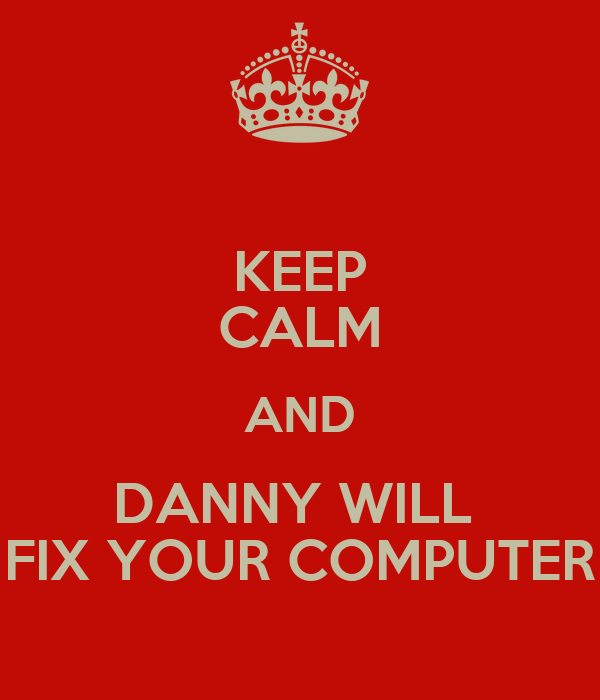KEEP CALM AND DANNY WILL  FIX YOUR COMPUTER