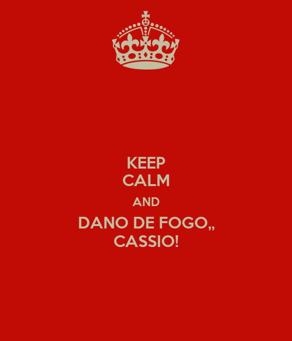 KEEP CALM AND DANO DE FOGO,, CASSIO!