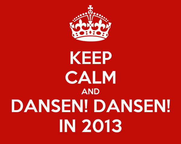 KEEP CALM AND DANSEN! DANSEN! IN 2013