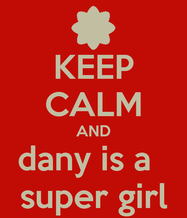 KEEP CALM AND dany is a   super girl