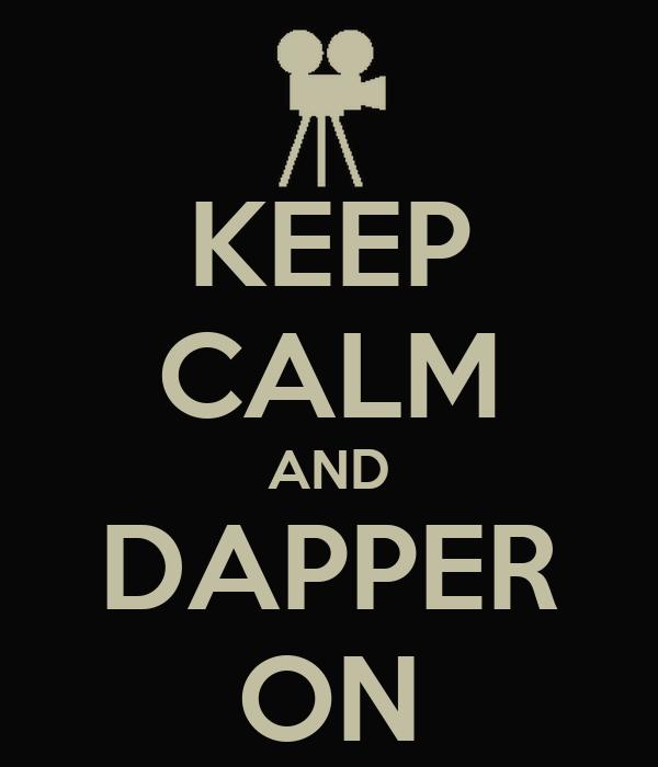 KEEP CALM AND DAPPER ON