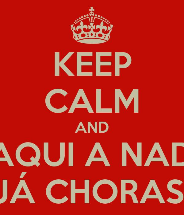 KEEP CALM AND DAQUI A NADA JÁ CHORAS!
