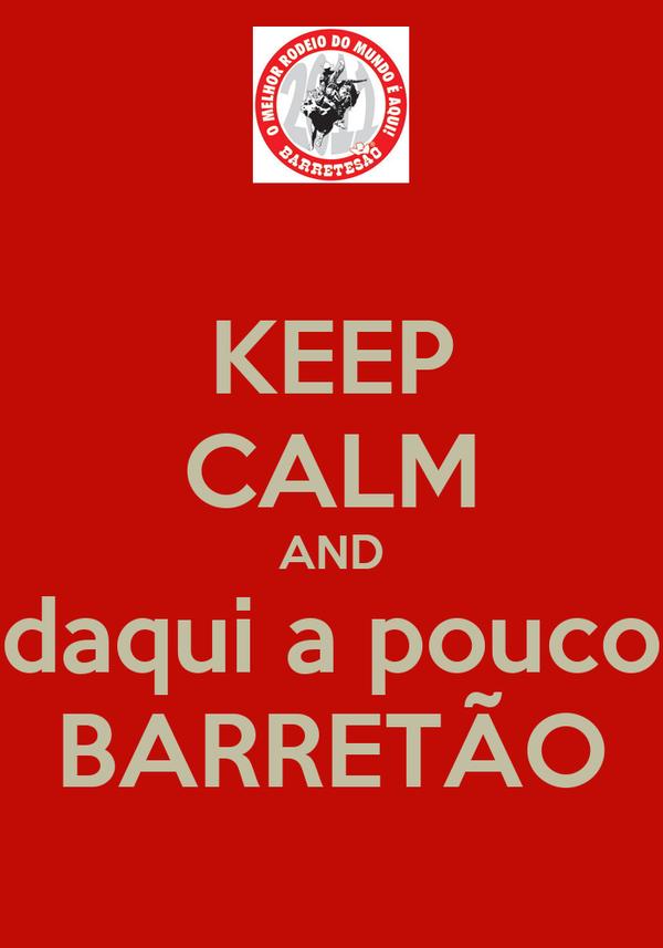 KEEP CALM AND daqui a pouco BARRETÃO