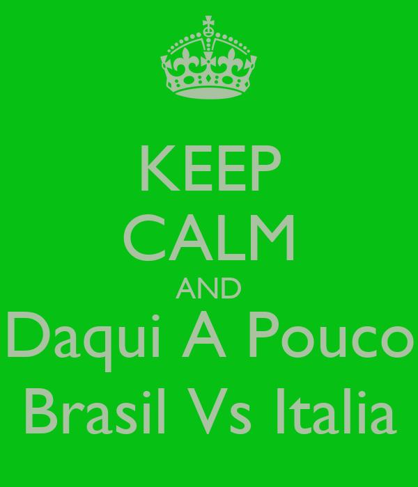 KEEP CALM AND Daqui A Pouco Brasil Vs Italia