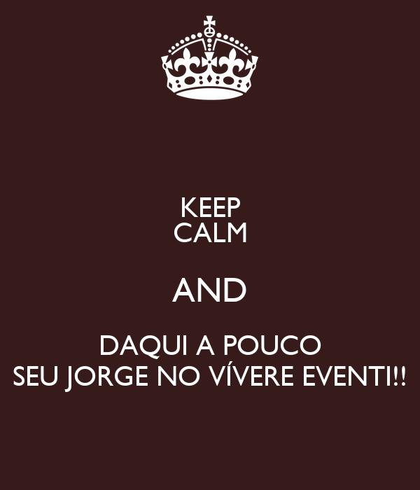 KEEP CALM AND DAQUI A POUCO SEU JORGE NO VÍVERE EVENTI!!
