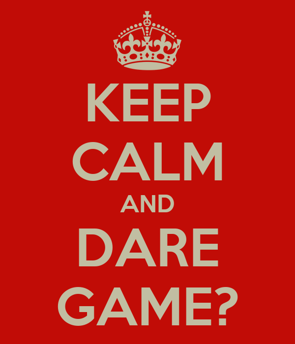 KEEP CALM AND DARE GAME?