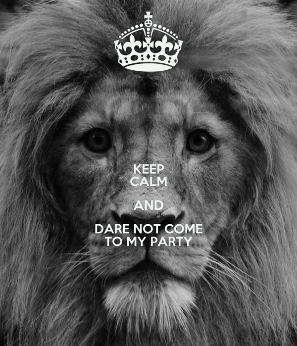 KEEP CALM AND DARE NOT COME TO MY PARTY