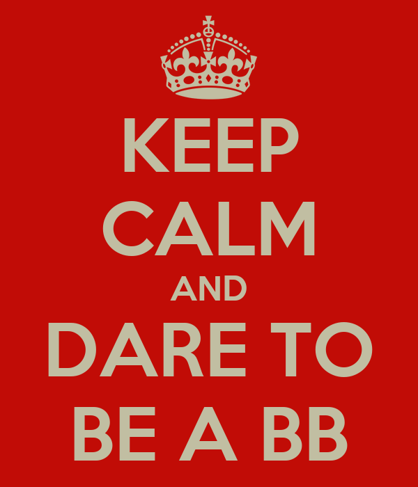 KEEP CALM AND DARE TO BE A BB
