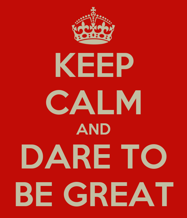 KEEP CALM AND DARE TO BE GREAT