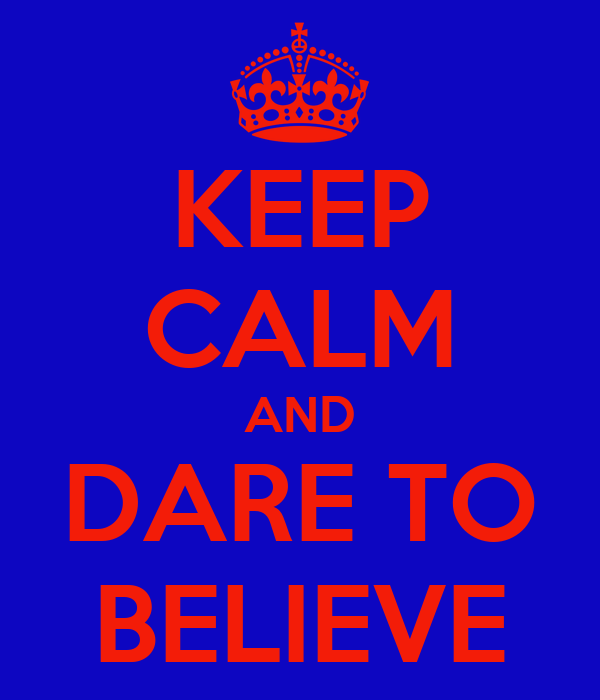 KEEP CALM AND DARE TO BELIEVE
