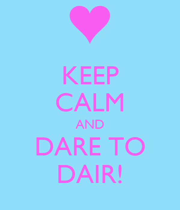 KEEP CALM AND DARE TO DAIR!