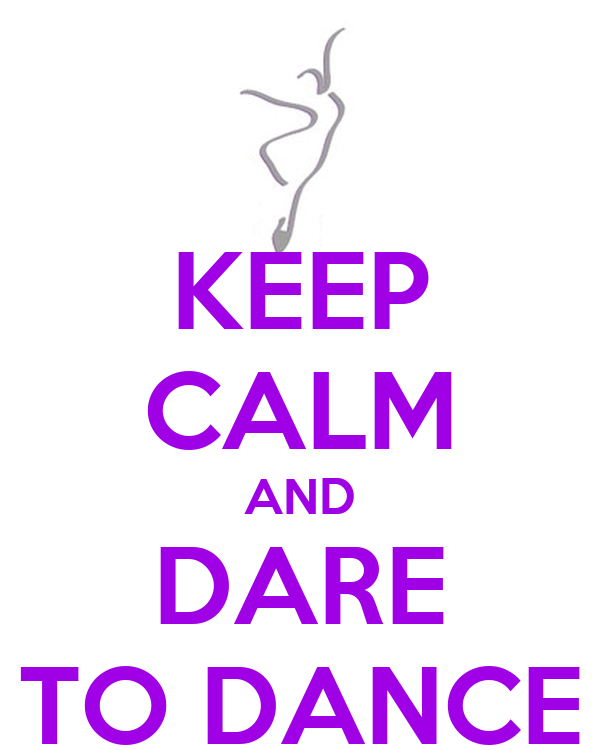 KEEP CALM AND DARE TO DANCE