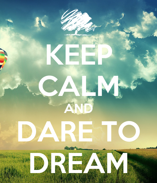 KEEP CALM AND DARE TO DREAM