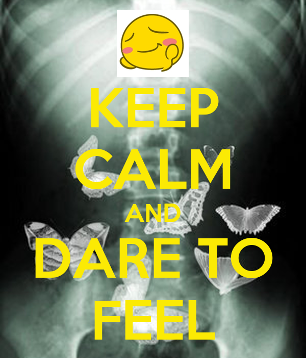 KEEP CALM AND DARE TO FEEL