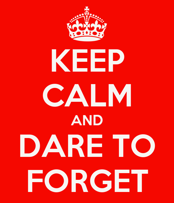 KEEP CALM AND DARE TO FORGET