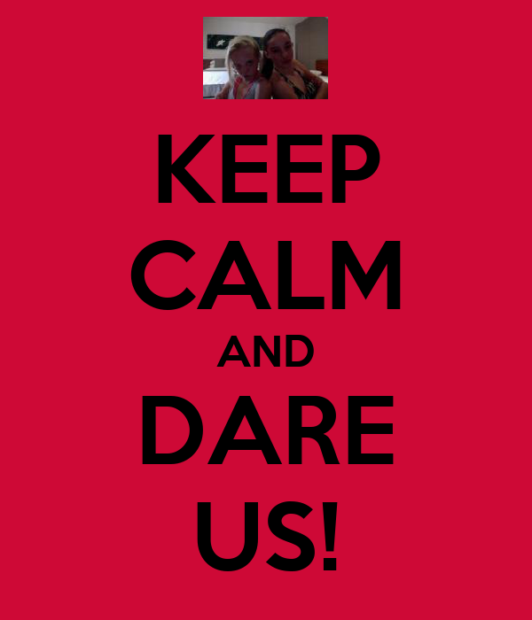 KEEP CALM AND DARE US!
