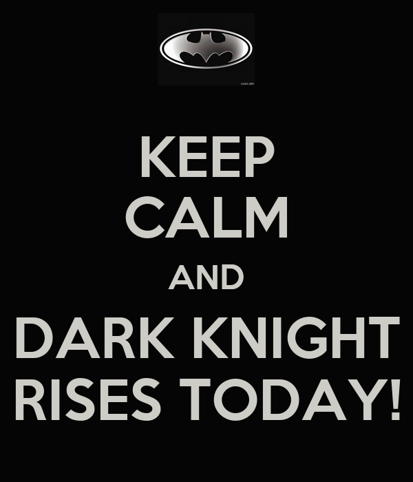KEEP CALM AND DARK KNIGHT RISES TODAY!