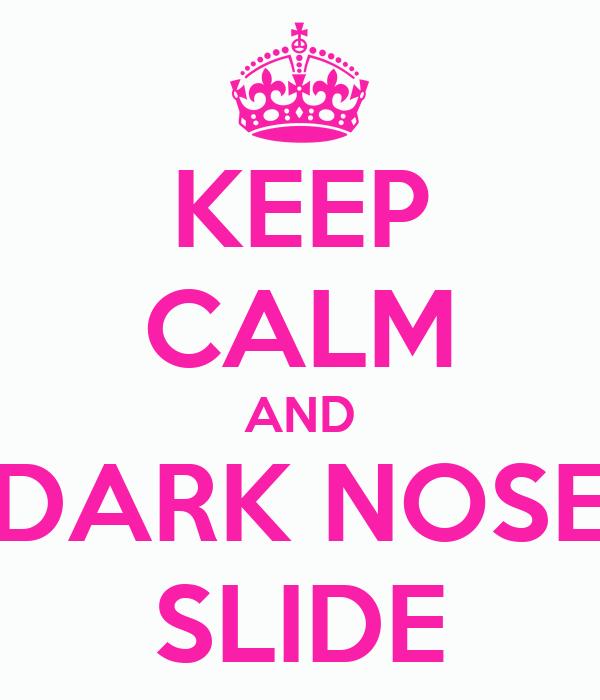 KEEP CALM AND DARK NOSE SLIDE