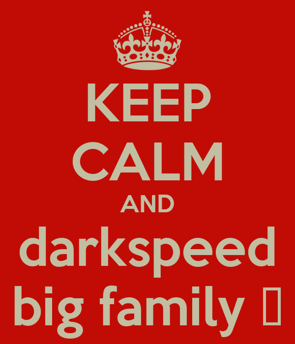 KEEP CALM AND darkspeed big family 👊
