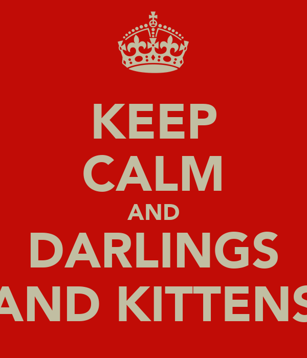 KEEP CALM AND DARLINGS AND KITTENS