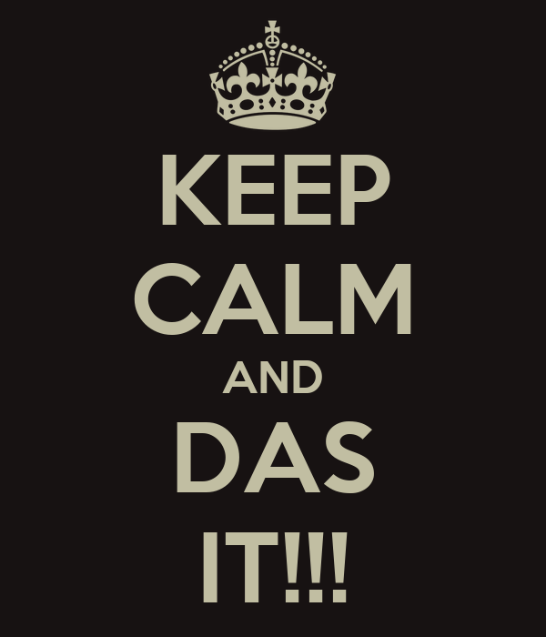KEEP CALM AND DAS IT!!!