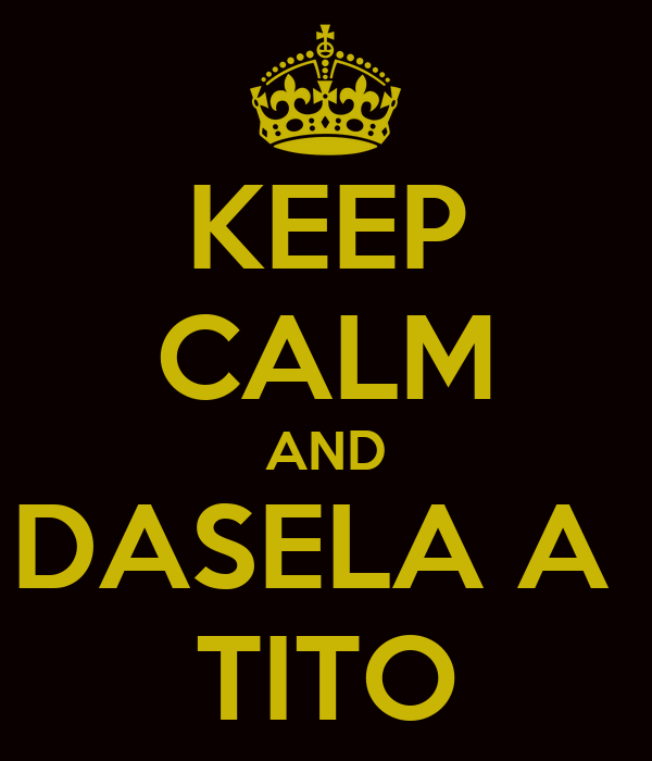 KEEP CALM AND DASELA A  TITO