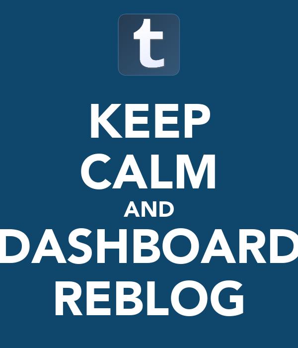 KEEP CALM AND DASHBOARD REBLOG