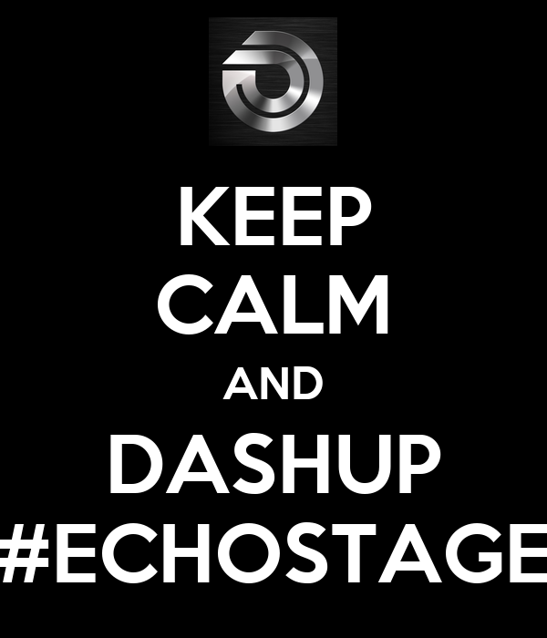 KEEP CALM AND DASHUP #ECHOSTAGE