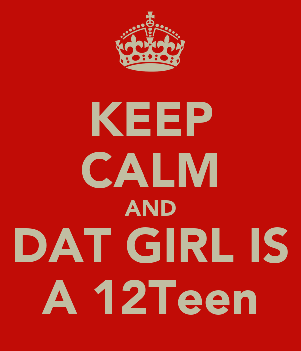 KEEP CALM AND DAT GIRL IS A 12Teen