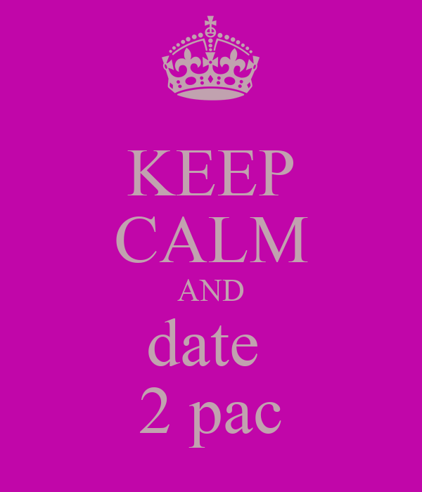 KEEP CALM AND date  2 pac