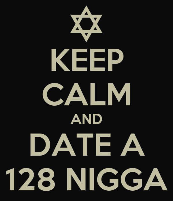 KEEP CALM AND DATE A 128 NIGGA